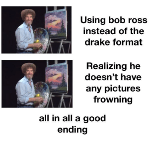 Its bob ross day everyone!: Using bob ross  instead of the  drake format  Realizing he  doesn't have  any pictures  frowning  all in all a good  ending Its bob ross day everyone!