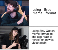 Lets get this on pewds channel so Slav Queen would have a video to make next week: using Brad  meme format  using Slav Queen  meme format so  she can react to  herself on pewds  video again Lets get this on pewds channel so Slav Queen would have a video to make next week