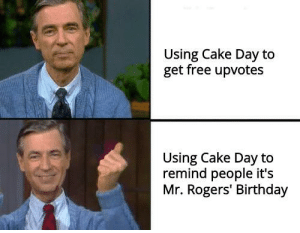 Happy Birthday to Mr. Rogers and my account: Using Cake Day to  get free upvotes  Using Cake Day to  remind people it's  Mr. Rogers' Birthday Happy Birthday to Mr. Rogers and my account