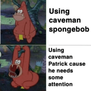 SpongeBob, You, and Caveman: Using  caveman  spongebob  Using  caveman  Patrick cause  he needs  some  attention He was there too you know