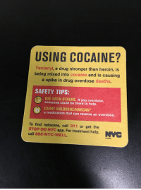 """NYC Department of Health telling me to """"USE WITH OTHERS"""" . . . Sharing is caring.: USING COCAINE?  Fentanyl, a drug stronger than heroin, is  being mixed into cocaine and is causing  a spike in drug overdose deaths.  SAFETY TIPS:  USE WITH OTHERS. If you overdose,  someone could be there to help.  CARRY NALOXONE/NARCAN""""  a medication that can reverse an overdose.  To find naloxone, call 311 or get the  STOP OD NYC app. For treatment help,  call 888-NYC-WELL.  Health NYC Department of Health telling me to """"USE WITH OTHERS"""" . . . Sharing is caring."""