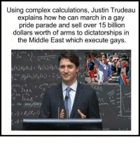 (GC): Using complex calculations, Justin Trudeau  explains how he can march in a gay  pride parade and sell over 15 billion  dollars worth of arms to dictatorships in  the Middle East which execute gays (GC)