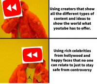 youtube.com, Happy, and World: Using creators that show  all the different types of  content and ideas to  show the world what  youtube has to offer.  Using rich celebrities  from hollywood and  happy faces that no one  can relate to just to stay  safe from controversy