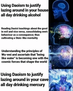 """Drinking, Alcohol, and Good: Using Daoism to justify  lazing around in your house  all day drinking alcohol  Reading Daoist teachings about the good  in evil and vice versa, consolidating one's  behaviour as a consequence; thus  cultivating a Stoic-like mentality  Understanding the principles of  Wu-wei and ascertain that """"being  like water"""" is becoming one with the  cosmic forces that shape the world  Using Daoism to justify  lazing around in your cave  all day drinking mercury"""