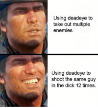 Dick, Enemies, and Times: Using deadeye to  take out multiple  enemies.  Using deadeve to  shoot the same guy  in the dick 12 times Draw! https://t.co/ID1mhLSDFn