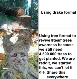 Drake, Reddit, and SpongeBob: Using drake format  Using tree format to  revive #teamtrees  awarness because  we still need  4.500.000 tress to  get planted. We are  reddit, we started  this, we can't let it  die. Share this  everywhere Rly tho