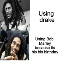 Lets get together and feel all right: Using  drake  Using Bob  Marley  because its  his his birthday Lets get together and feel all right