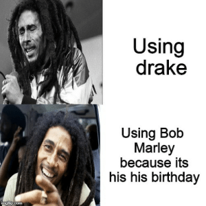 Lets get together and feel all right by LegoJoe808 MORE MEMES: Using  drake  Using Bob  Marley  because its  his his birthday Lets get together and feel all right by LegoJoe808 MORE MEMES
