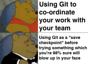 "git stash save ""It went to fuck"": Using Git to  co-ordinate  your work with  your team  Using Git as a ""save  checkpoint"" before  trying something which  you're 98% sure will  blow up in your face git stash save ""It went to fuck"""