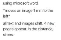 "College, Microsoft, and Tumblr: using microsoft word  *moves an image 1 mm to the  left*  all text and images shift. 4 new  pages appear. in the distance,  sirens <p><a href=""http://memehumor.net/post/165746569645/college"" class=""tumblr_blog"">memehumor</a>:</p>  <blockquote><p>College</p></blockquote>"