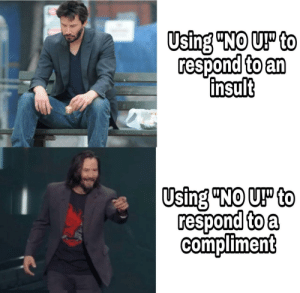 """Taken, Another, and Using: Using """"NO UP to  respond to an  insult  Using """"NO UP to  respond to a  compliment Taken from another sub since it fits here more"""