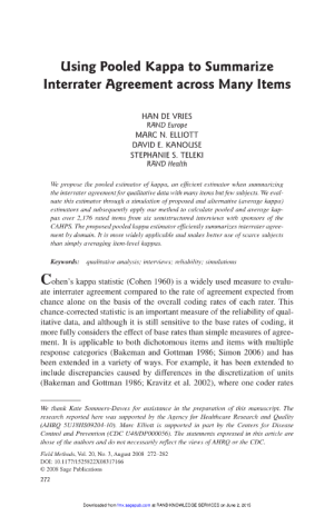 Being Alone, Control, and Europe: Using Pooled Kappa to Summarize  Interrater Agreement across Many Items  HAN DE VRIES  RAND Europe  MARC N. ELLIOTT  DAVID E. KANOUSE  STEPHANIE S. TELEKI  RAND Health  We propose the pooled estimator of kappa, an efficient estimator when summarizing  the interrater agreement for qualitative data with many items but few subjects. We eval  uate this estimator through a simulation of proposed and alternative (average kappa)  estimators and subsequently apply our method to calculate pooled and average kap-  pas over 2,176 rated items from six semistructured interviews with sponsors of the  CAHPS. The proposed pooled kappa estimator efficiently summarizes interrater agree-  ment by domain. It is more widely applicable and makes better use of scarce subjects  than simply averaging item-level kappas.  Keywords:  qualitative analysis; interviews; reliability; simulations  Cohen's kappa statistic (Cohen 1960) is a widely used measure to evalu-  ate interrater agreement compared to the rate of agreement expected from  chance alone on the basis of the overall coding rates of each rater. This  chance-corrected statistic is an important measure of the reliability of qual-  itative data, and although it is still sensitive to the base rates of coding, it  more fully considers the effect of base rates than simple measures of agree-  ment. It is applicable to both dichotomous items and items with multiple  response categories (Bakeman and Gottman 1986; Simon 2006) and has  been extended in a variety of ways. For example, it has been extended to  include discrepancies caused by differences in the discretization of units  (Bakeman and Gottman 1986; Kravitz et al. 2002), where one coder rates  We thank Kate Sommers-Dawes for assistance in the preparation of this manuscript. The  research reported here was supported by the Agency for Healthcare Research and Quality  (AHRQ 5U18HS09204-10). Marc Elliott is supported in part by the Centers for Disease  Co