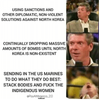 Not saying going to war is ideal... but we do know how to break some shit... @Regrann from @payattamerica_2.0 - Put me in coach... payattentionamerica - regrann: USING SANCTIONS AND  OTHER DIPLOMATIC, NON-VIOLENT  SOLUTIONS AGAINST NORTH KOREA  CONTINUALLY DROPPING MASSIVE  AMOUNTS OF BOMBS UNTIL NORTH  KOREA IS NON-EXISTENT  SENDING IN THE US MARINES  TO DO WHAT THEY DO BEST  STACK BODIES AND FUCK THE  INDIGENOUS WOMEN  @PayAttAmerica一2.0 Not saying going to war is ideal... but we do know how to break some shit... @Regrann from @payattamerica_2.0 - Put me in coach... payattentionamerica - regrann