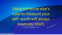 Memes, Free, and Http: Using someone else's  ruler to measure your  self-worth will always  leave you short.  m/Coa  Charles F. Glassman, MD  CharlesGlassmanMD.com Using someone else's ruler to measure your self-worth will always leave you short. Charles F. Glassman, MD, #CoachMD Visit my website==>www.CharlesGlassmanMD.com Join me for FREE Webinar==>http://bit.ly/CorrectHappyParentiingLink