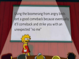 """Angry Birds, Birds, and Good: Using the boomerang from angry birds  isnt a good comeback because eventually  it'll comeback and strike you with an  unexpected """"no me"""" or is it?"""