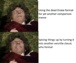 So much potential in classic Doctor Who: Using the dead Drake fornai  ior yi another comparison  meme  Spicing things up by turning it  into another versitile classic  who format So much potential in classic Doctor Who