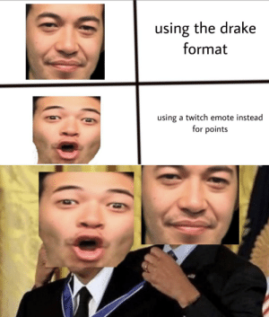 This took my 5 mins to make so dont judge: using the drake  format  using a twitch emote instead  for points This took my 5 mins to make so dont judge