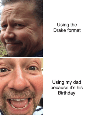 Birthday, Dad, and Dank: Using the  Drake format  Using my dad  because it's his  Birthday Everybody wish my dad the happiest of birthday's by Beefyboy05 MORE MEMES
