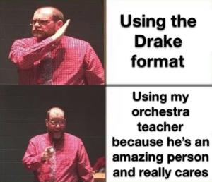 from r/teenagers: Using the  Drake  format  Using my  orchestra  teacher  because he's an  amazing person  and really cares from r/teenagers