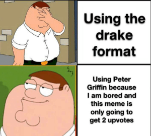 Peter Drake: Using the  drake  format  Using Peter  Griffin because  I am bored and  this meme is  only going to  get 2 upvotes  3 Peter Drake