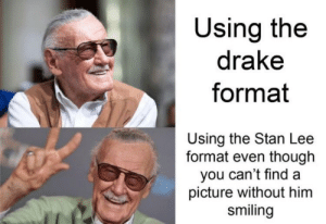 I can't find a picture of Stan Lee not smiling: Using the  drake  format  Using the Stan Lee  format even though  you can't find a  picture without him  smiling I can't find a picture of Stan Lee not smiling