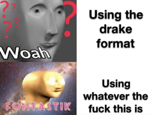 What do you call these things: ??  Using the  drake  format  Woah  Using  whatever the  FONTASTIK  fuck this is What do you call these things