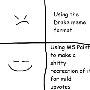 Drake, Meme, and Memes: Using the  Drake meme  format  Using MS Paint  to make a  shitty  recreation of it  for mild  upvotes This took only a couple seconds via /r/memes https://ift.tt/2QAN6qV