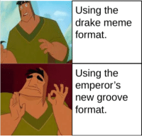 the emperors new groove: Using the  drake meme  format.  Using the  emperor's  new groove  format.