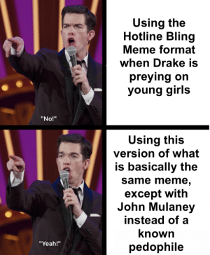 "Preying: Using the  Hotline Bling  Meme format  when Drake is  preying on  young girls  ""No!""  Using this  version of what  is basically the  same meme  except with  John Mulaney  instead of a  known  pedophile  ""Yeah!"""