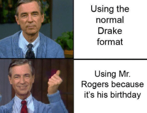 It really do be like that: Using the  normal  Drake  format  Using Mr.  Rogers because  it's his birthday It really do be like that