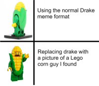 Drake, Lego, and Meme: Using the normal Drake  meme format  Replacing drake with  a picture of a Lego  corn guy I found