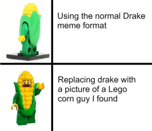 Dank, Drake, and Lego: Using the normal Drake  meme format  Replacing drake with  a picture of a Lego  corn guy I found Starch is superior by Derpidux MORE MEMES