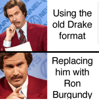 Ron Burgundy: Using the  old Drake  format  Replacing  him withh  Ron  Burgundy