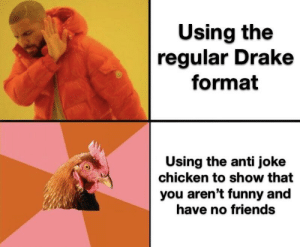 I don't get it: Using the  regular Drake  format  Using the anti joke  chicken to show that  you aren't funny and  have no friends I don't get it