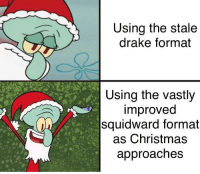 This IS the better format!: Using the stale  drake format  Using the vastly  improved  squidward format  as Christmas  approaches This IS the better format!