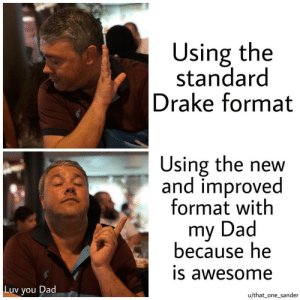 Dad, Dank, and Drake: Using the  standard  Drake format  Using the new  and improved  format with  my Dad  because he  IS awesome  Luv you Dad  u/that_ one sander Luv U Dad by That_one_sander MORE MEMES