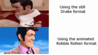 Drake, Future, and Animated: Using the still  Drake format  Using the animated  Robbie Rotten format The future is now