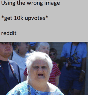 Dank, Memes, and Reddit: Using the wrong image  *get 10k upvotes*  reddit the real wat by MaxPasen MORE MEMES