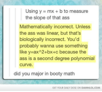 Memes, 🤖, and Major: Using y mx b to measure  the slope of that ass  Mathematically incorrect. Unless  the ass was linear, but that's  biologically incorrect. You'd  probably wanna use something  like y axA2+bx+c because the  ass is a second degree polynomial  Curve  did you major in booty math  GET YOUR DAILY DOSE ON DAMNLOLCOM Butt Math