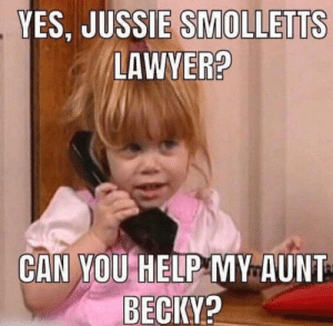 USSIE SMOLLETTS  LAWYER?  YES, J  CAN YOU HELP MY AUNT  BECIKY? Michelle will save Aunt Becky!