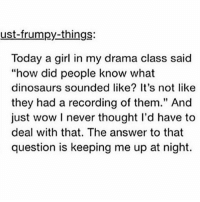 """Fucking, God, and Shit: ust-frumpy-things:  Today a girl in my drama class said  """"how did people know what  dinosaurs sounded like? It's not like  they had a recording of them."""" And  just wow I never thought l'd have to  deal with that. The answer to that  question is keeping me up at night. YEAH IM A GENIUS AND SHIT BUT I CANT FIGURE THIS FUCKING ONE OUT GOD DAMN"""