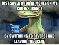 Save ton of money on my car insurance: UST SAVED A TONOF MONEY ON MY  CAR INSURANCE  BY SWITCHING TOREVERSE AND  LEAVING THE SCENE Save ton of money on my car insurance