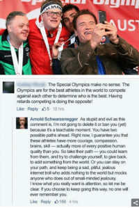 "Arnold Schwarzenegger, Brains, and Internet: UST  The Special Olympics make no sense. The  Olympics are for the best athletes in the world to compete  against each other to determine who is the best. Having  retards competing is doing the opposite!  Like Reply 5 18 hrs  Arnold Schwarzenegger  As stupid and evil as this  comment is, I'm not going to delete it or ban you (yet)  because it's a teachable moment. You have two  possible paths ahead. Right now, I guarantee you that  these athletes have more courage, compassion,  brains, skill- actually more of every positive human  quality than you. So take their path you could lean  from them, and try to challenge yourself, to give back,  to add something from the world. Or you can stay on  your path, and keep being a sad, pitiful, jealous  internet troll who adds nothing to the world but mocks  anyone who does out of small-minded jealousy  I know what you really want is attention, so let me be  clear. If you choose to keep going this way, no one will  ever remember you.  Like Reply 155 4hrs <p>Good guy Arnold via /r/wholesomememes <a href=""http://ift.tt/2omG2CQ"">http://ift.tt/2omG2CQ</a></p>"