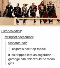 such an old post but there won't come a day when it doesn't make me laugh avengers marvel mcu meangirls asgard thor loki: usto nehiddles.  swingsetindecember:  tennants-hair:  asgard's next top model  if loki tripped into an asgardian  garbage can, this would be mean  girls such an old post but there won't come a day when it doesn't make me laugh avengers marvel mcu meangirls asgard thor loki