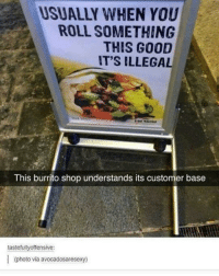 Memes, 🤖, and Burrito: USUALLY WHEN YOU  ROLL SOMETHING  THIS GOOD  IT'S ILLEGAL  This burrito shop understands its customer base  tastefullyoffensive:  (photo via avocadosaresexy) my taquito?