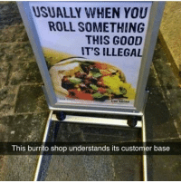 OhDamn savage Ha ha. I'm weak flatlined dead pettypost nochill teamnoharmdone noharmdone: USUALLY WHEN YOU  ROLL SOMETHING  THIS GOOD  IT'S ILLEGAL  This burrito shop understands its customer base OhDamn savage Ha ha. I'm weak flatlined dead pettypost nochill teamnoharmdone noharmdone