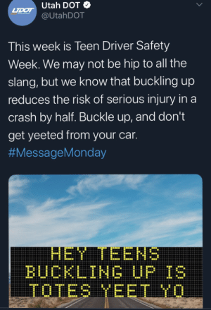 Good to see some outreach to the young people.: Utah DOT  LTDOT  @UtahDOT  This week is Teen Driver Safety  Week. We may not be hip to all the  slang, but we know that buckling up  reduces the risk of serious injury in a  crash by half. Buckle up, and don't  get yeeted from your car.  #MessageMonday  HET TEENS  BUCKLINGUP IS  TOTES YEET YO  > Good to see some outreach to the young people.