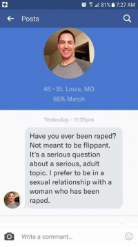 "Feminism, Gif, and Social Media: utl 81 % 7:27 AM  Posts  45 St. Louis, MO  85% Match  Yesterday -11:35pm  Have you ever been raped?  Not meant to be flippant.  It's a serious question  about a serious, adult  topic. I prefer to be in a  sexual relationship with a  woman who has been  raped.  Write a comment... <p><a href=""https://black-girl-against-feminism.tumblr.com/post/161864106079/justmyantifeministtrash-douchebagsofokc-tw"" class=""tumblr_blog"">black-girl-against-feminism</a>:</p>  <blockquote><p><a href=""https://justmyantifeministtrash.tumblr.com/post/161862829178/douchebagsofokc-tw-mention-of-rape-not-one-of"" class=""tumblr_blog"">justmyantifeministtrash</a>:</p>  <blockquote><p><a href=""https://douchebagsofokc.tumblr.com/post/161852129689/tw-mention-of-rape-not-one-of-mine-a-friend"" class=""tumblr_blog"">douchebagsofokc</a>:</p>  <blockquote><p>TW: Mention of Rape.<br/><br/>Not one of mine, a friend sent it to me. And then it started making the rounds social media. <i></i>And then they found his profile on fb. And then they found that he (surprise surprise!) has a criminal history: two charges for stalking and something else.  <br/></p><p>Truly, there are not enough angry face emojis for this. This goes way past ""douchebag"" and straight into twisted psycho bullshit. <br/></p></blockquote>  <p>This guy is disgusting.</p></blockquote>  <figure class=""tmblr-full"" data-orig-width=""500"" data-orig-height=""281"" data-tumblr-attribution=""realitytvgifs:VkV2eg-DgP77XwPCkyD-bA:ZjsrOx1t_CMDi"" data-orig-src=""https://78.media.tumblr.com/aaa0024dbc7d16bc0b0b67299097c341/tumblr_nugtlwWwSa1ql5yr7o1_500.gif""><img src=""https://78.media.tumblr.com/aaa0024dbc7d16bc0b0b67299097c341/tumblr_inline_orlw2aJftg1tfcodb_540.gif"" data-orig-width=""500"" data-orig-height=""281"" data-orig-src=""https://78.media.tumblr.com/aaa0024dbc7d16bc0b0b67299097c341/tumblr_nugtlwWwSa1ql5yr7o1_500.gif""/></figure></blockquote>  <p>Honestly what the hell kind of question is that</p>"