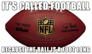 I know its a dumb measurement but I felt like this needed to be said: UT'S CACLED-FOOTBALL  THE DUKE  Wllson  NFL  COMMISSIONER  BECAUSE THE BALLISAIFOOT LONG I know its a dumb measurement but I felt like this needed to be said