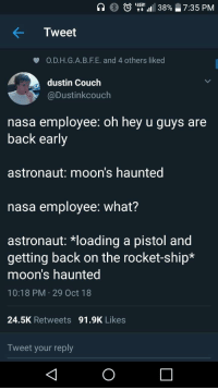 Nasa, Apollo, and Couch: )  utt 1111 38%  7:35 PM  Tweet  O.D.H.G.A.B.F.E. and 4 others liked  dustin Couch  @Dustinkcouch  nasa employee: oh hey u guys are  back early  astronaut: moon's haunted  nasa employee: what?  astronaut: *loading a pistol and  getting back on the rocket-ship*  moon's haunted  10:18 PM 29 Oct 18  24.5K Retweets 91.9K Likes  Tweet your reply Classified Apollo 18 mission details leaked to the public (circa 1972-1973).